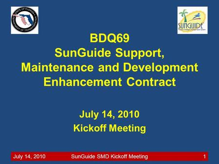 July 14, 2010SunGuide SMD Kickoff Meeting1 BDQ69 SunGuide Support, Maintenance and Development Enhancement Contract July 14, 2010 Kickoff Meeting.