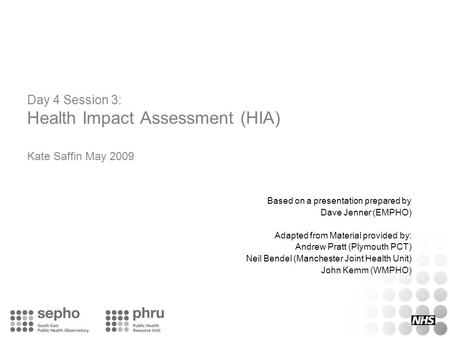 Day 4 Session 3: Health Impact Assessment (HIA) Kate Saffin May 2009 Based on a presentation prepared by Dave Jenner (EMPHO) Adapted from Material provided.