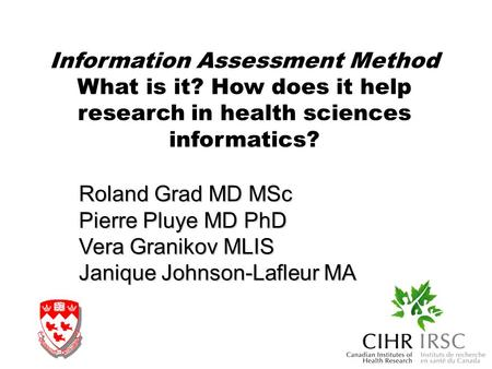 Information Assessment Method What is it? How does it help research in health sciences informatics? Roland Grad MD MSc Pierre Pluye MD PhD Vera Granikov.