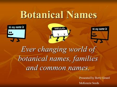Botanical Names Ever changing world of botanical names, families and common names. Presented by Betty Girard McKenzie Seeds.