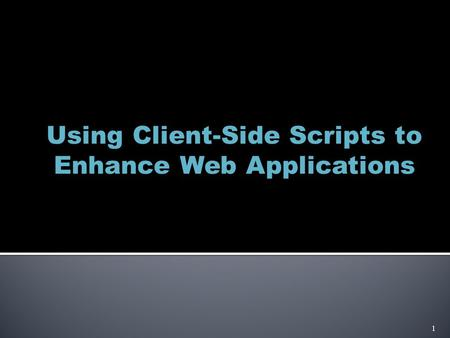 Using Client-Side Scripts to Enhance Web Applications 1.