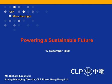 Powering a Sustainable Future 17 December 2009 Mr. Richard Lancaster Acting Managing Director, CLP Power Hong Kong Ltd.