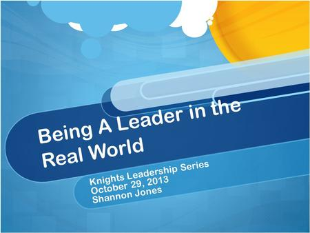 Being A Leader in the Real World Knights Leadership Series October 29, 2013 Shannon Jones.