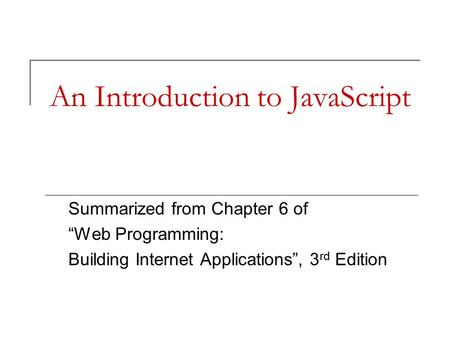 "An Introduction to JavaScript Summarized from Chapter 6 of ""Web Programming: Building Internet Applications"", 3 rd Edition."