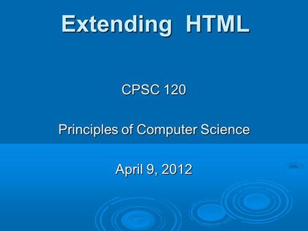 Extending HTML CPSC 120 Principles of Computer Science April 9, 2012.