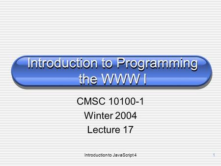 Introduction to JavaScript 41 Introduction to Programming the WWW I CMSC 10100-1 Winter 2004 Lecture 17.