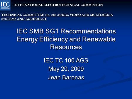 IEC SMB SG1 Recommendations Energy Efficiency and Renewable Resources IEC TC 100 AGS May 20, 2009 Jean Baronas INTERNATIONAL ELECTROTECHNICAL COMMISSION.