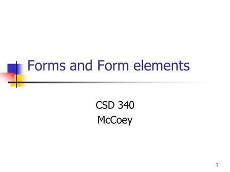 1 Forms and Form elements CSD 340 McCoey. 2 Form Object Properties action Usually a call to a server elements encoding method post or get target Methods.