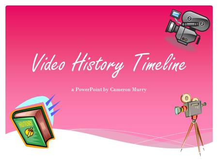 Video History Timeline a PowerPoint by Cameron Murry.