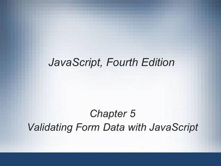JavaScript, Fourth Edition Chapter 5 Validating Form Data with JavaScript.