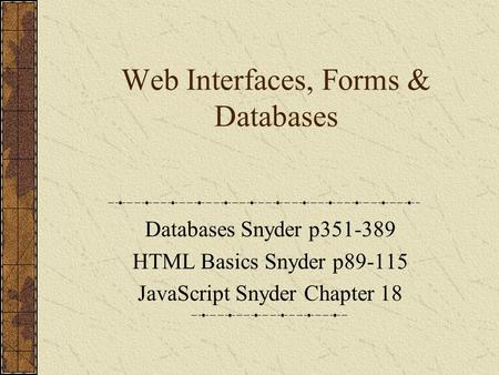 Web Interfaces, Forms & Databases Databases Snyder p351-389 HTML Basics Snyder p89-115 JavaScript Snyder Chapter 18.