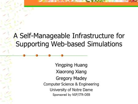 A Self-Manageable Infrastructure for Supporting Web-based Simulations Yingping Huang Xiaorong Xiang Gregory Madey Computer Science & Engineering University.