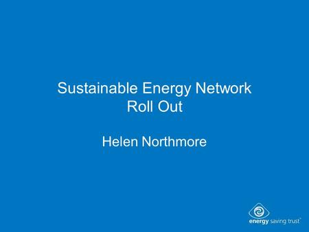 Sustainable Energy Network Roll Out Helen Northmore.
