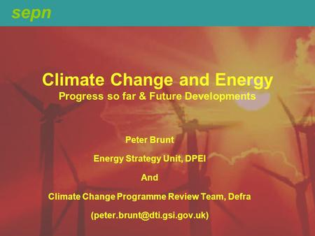 Sepn Climate Change and Energy Progress so far & Future Developments Peter Brunt Energy Strategy Unit, DPEI And Climate Change Programme Review Team, Defra.