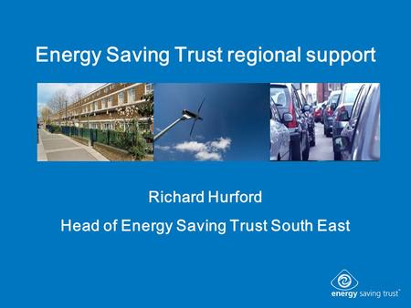 Energy Saving Trust regional support Richard Hurford Head of Energy Saving Trust South East.