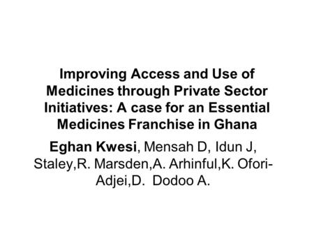 Improving Access and Use of Medicines through Private Sector Initiatives: A case for an Essential Medicines Franchise in Ghana Eghan Kwesi, Mensah D, Idun.