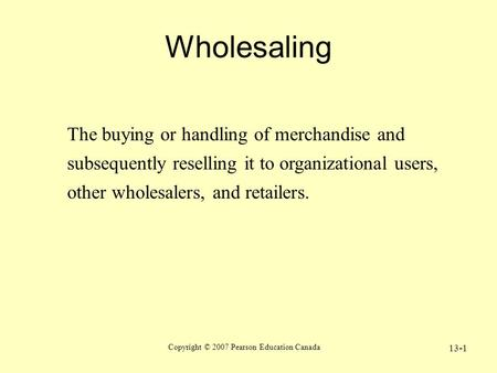 Copyright © 2007 Pearson Education Canada 13-1 Wholesaling The buying or handling of merchandise and subsequently reselling it to organizational users,