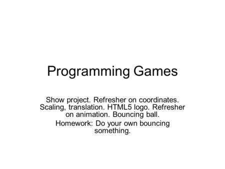 Programming Games Show project. Refresher on coordinates. Scaling, translation. HTML5 logo. Refresher on animation. Bouncing ball. Homework: Do your own.