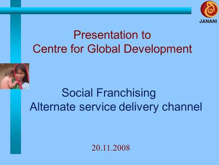 JANANI Social Franchising Alternate service delivery channel Presentation to Centre for Global Development 20.11.2008.