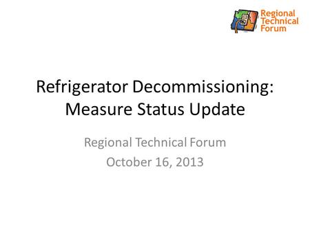 Refrigerator Decommissioning: Measure Status Update Regional Technical Forum October 16, 2013.