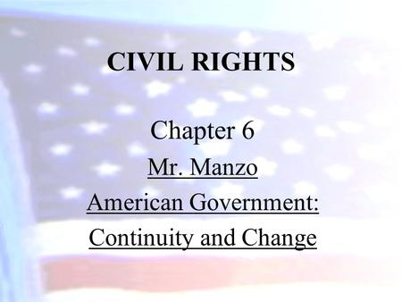 CIVIL RIGHTS Chapter 6 Mr. Manzo American Government: Continuity and Change.