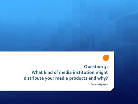 Question 3: What kind of media institution might distribute your media products and why? Sonam Nguyen.