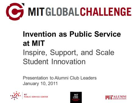 Invention as Public Service at MIT Inspire, Support, and Scale Student Innovation Presentation to Alumni Club Leaders January 10, 2011.