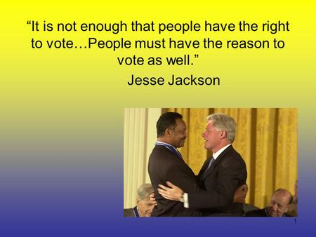 "1 ""It is not enough that people have the right to vote…People must have the reason to vote as well."" Jesse Jackson."