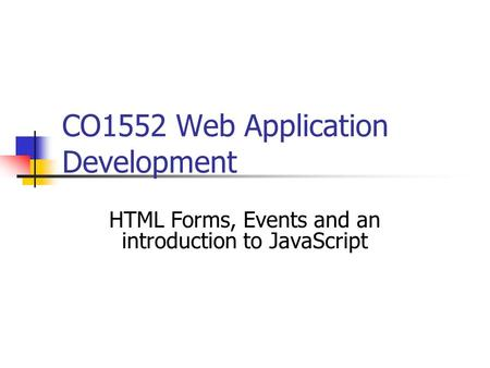 CO1552 Web Application Development HTML Forms, Events and an introduction to JavaScript.
