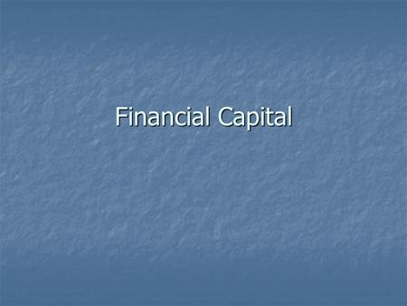 Financial Capital. What is Capital?  Capital is any resource capable of producing other resources.  Examples of capital include: cars, machines, buildings,