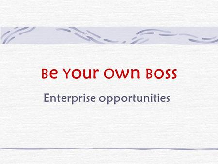 B e Y our O wn B oss Enterprise opportunities. B e Y our O wn B oss What is enterprise?venture to generate money undertaking, especially a risky one.