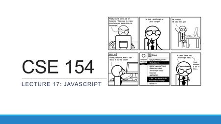 CSE 154 LECTURE 17: JAVASCRIPT. Client-side scripting client-side script: code runs in browser after page is sent back from server often this code manipulates.