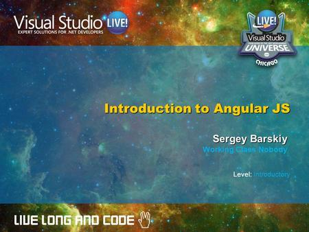 Introduction to Angular JS Sergey Barskiy Working Class Nobody Level: Introductory.