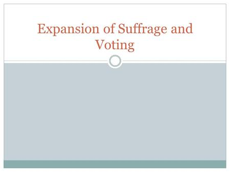 Expansion of Suffrage and Voting. Suffrage / Franchise Suffrage—The right to vote, especially in a political election  1350-1400—Middle English from.