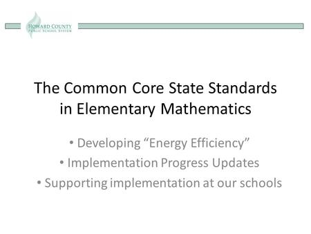 "The Common Core State Standards in Elementary Mathematics Developing ""Energy Efficiency"" Implementation Progress Updates Supporting implementation at our."