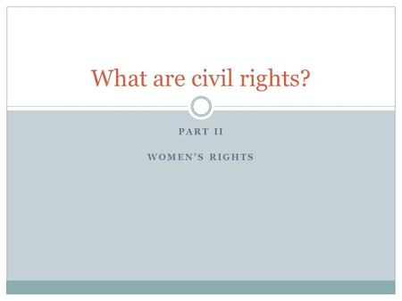 PART II WOMEN'S RIGHTS What are civil rights?. Women and Equal Rights A. Seneca Fall Convention (1848): beginning of the women's rights movement; leaders.