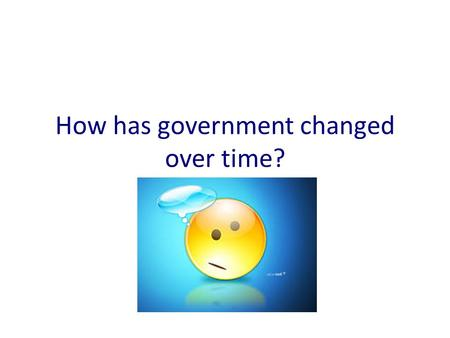How has government changed over time?. Here's a quick history on the history on parliament.