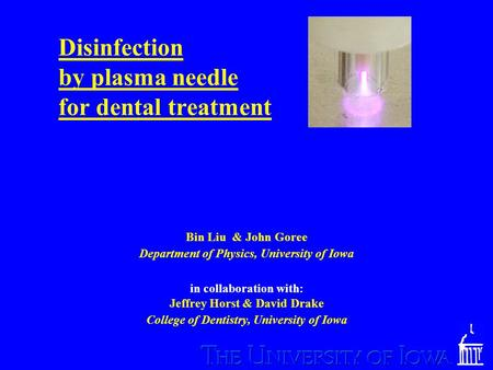 Disinfection by plasma needle for dental treatment Bin Liu & John Goree Department of Physics, University of Iowa in collaboration with: Jeffrey Horst.