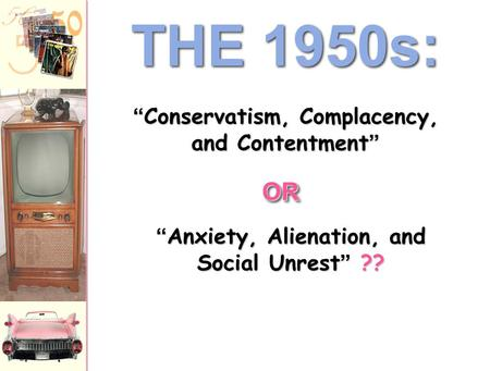 "THE 1950s: "" Anxiety, Alienation, and Social Unrest "" ?? "" Conservatism, Complacency, and Contentment "" OROR."