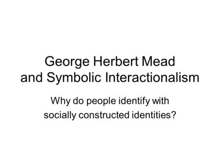 George Herbert Mead and Symbolic Interactionalism Why do people identify with socially constructed identities?