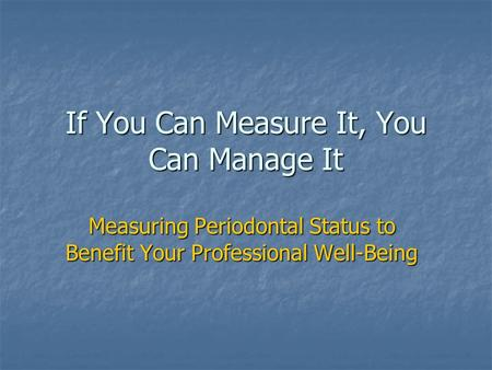 If You Can Measure It, You Can Manage It Measuring Periodontal Status to Benefit Your Professional Well-Being.