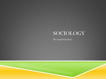 SOCIOLOGY An examination. SOCIOLOGY  Sociology developed as discipline as scholars looked to society to understand the world around them and address.