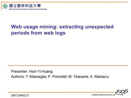 Intelligent Database Systems Lab 國立雲林科技大學 National Yunlin University of Science and Technology Web usage mining: extracting unexpected periods from web.