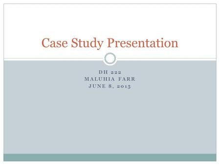 DH 222 MALUHIA FARR JUNE 8, 2015 Case Study Presentation.
