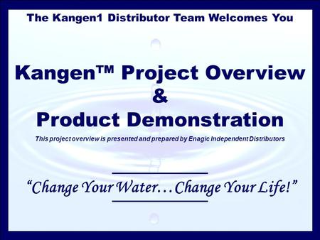 The Kangen1 Distributor Team Welcomes You Kangen™ Project Overview & Product Demonstration This project overview is presented and prepared by Enagic Independent.