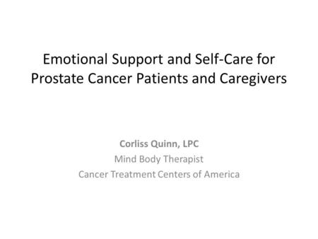 Emotional Support and Self-Care for Prostate Cancer Patients and Caregivers Corliss Quinn, LPC Mind Body Therapist Cancer Treatment Centers of America.