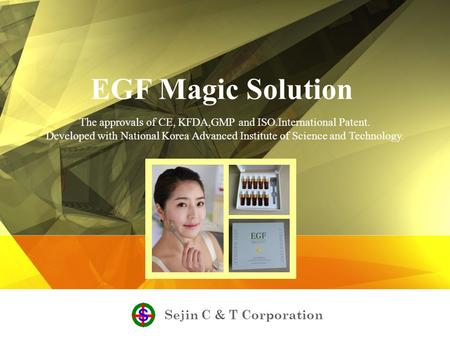Sejin C & T Corporation EGF Magic Solution The approvals of CE, KFDA,GMP and ISO.International Patent. Developed with National Korea Advanced Institute.