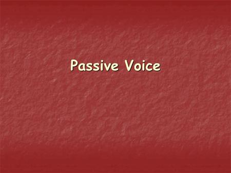 Passive Voice. We use passive voice when the object of the action is more important than of the action is more important than those who perform the action.