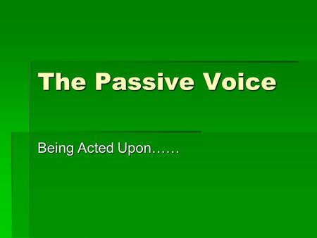 The Passive Voice Being Acted Upon……. Learning Target  Understand the difference between the active and passive voices.  Learn to use and understand.