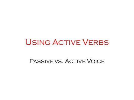 Using <strong>Active</strong> Verbs <strong>Passive</strong> vs. <strong>Active</strong> <strong>Voice</strong>. <strong>Active</strong> <strong>and</strong> <strong>Passive</strong> <strong>Voice</strong>.